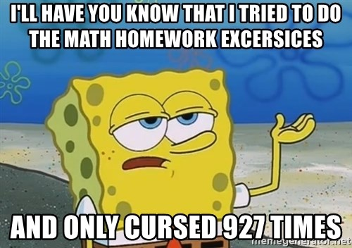 I'll have you know Spongebob - I'll have you know that I tried to do the math homework excersices And only cursed 927 times