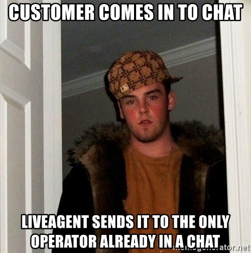 Scumbag Steve - Customer comes in to chat liveagent Sends it to the only operator already in a chat