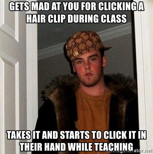 Scumbag Steve - GETS MAD AT YOU FOR CLICKING A HAIR CLIP DURING CLASS TAKES IT AND STARTS TO CLICK IT IN THEIR HAND WHILE TEACHING
