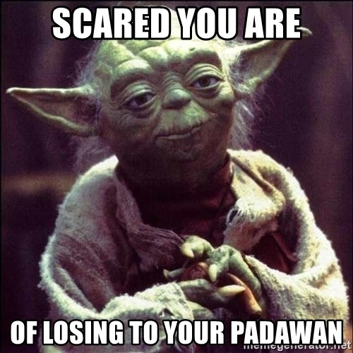 Advice Yoda - scared you are of losing to your padawan