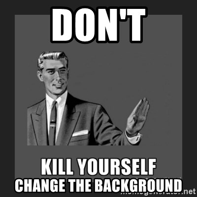 kill yourself guy - Don't change the Background