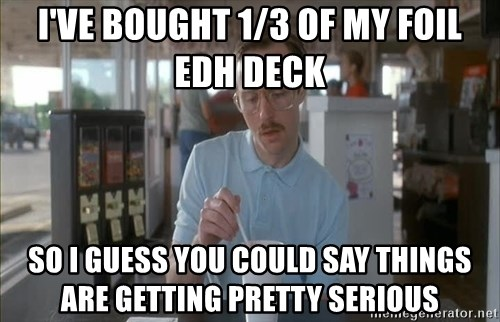 so i guess you could say things are getting pretty serious - i've bought 1/3 of my foil Edh deck so i guess you could say things are getting pretty serious