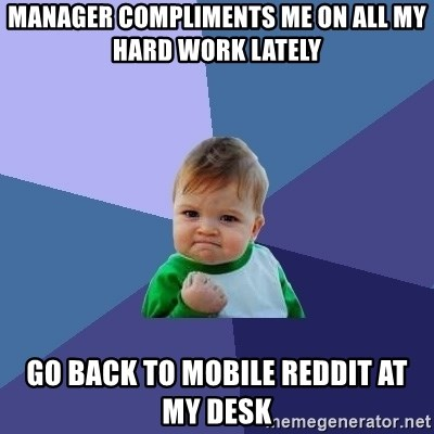 Success Kid - manager compliments me on all my hard work lately go back to mobile reddit at my desk