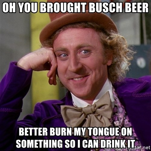 Willy Wonka - oh you brought busch beer  better burn my tongue on something so i can drink it