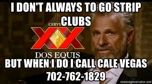 Dos Equis Man - I DON'T ALWAYS TO GO STRIP CLUBS BUT WHEN I DO I CALL CALE VEGAS 702-762-1829