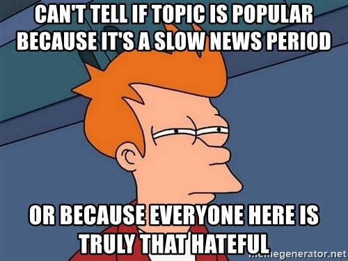 Futurama Fry - can't tell if topic is popular because it's a slow news period or because everyone here is truly that hateful