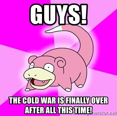 Slowpoke - Guys! The cold war is finally over after all this time!