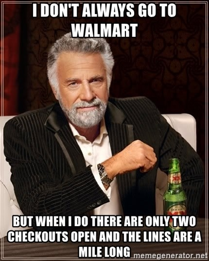 The Most Interesting Man In The World - I don't always go to Walmart  But when I do there are only two checkouts open and the lines are a mile long