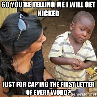 So You're Telling me - So you're telling me i will get kicked just for cap'ing the first letter of every word?