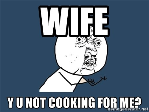 Y U No - wife Y u not cooking for me?