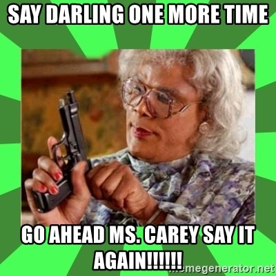Madea - Say Darling one more time Go ahead Ms. Carey say it again!!!!!!