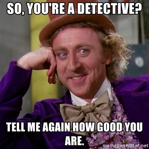 Willy Wonka - So, You'RE A DETECTIVE? TELL ME AGAIN HOW GOOD YOU ARE.
