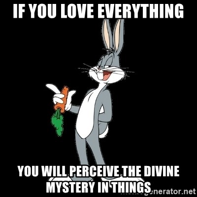 bugs bunny - If you love everything you will perceive the divine mystery in things