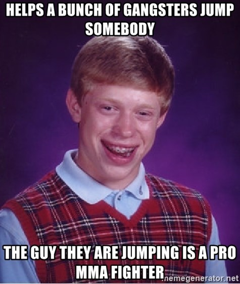 Bad Luck Brian - Helps a bunch of gangsters jump somebody the guy they are jumping is a pro mma fighter