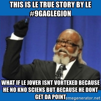 Too damn high - this is le true story by le #9gaglegion what if le jover isnt vortexed because he no kno sciens but because he dont get da point