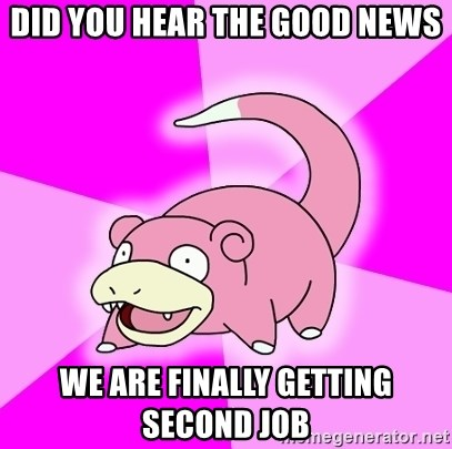Slowpoke - DID YOU HEAR THE GOOD NEWS WE ARE FINALLY GETTING SECOND JOB
