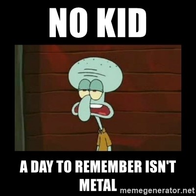 Squidward Instrument - No kid a day to remember isn't metal