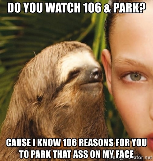 The Rape Sloth - DO YOU WATCH 106 & PARK? CAUSE I KNOW 106 REASONS FOR YOU TO PARK THAT ASS ON MY FACE