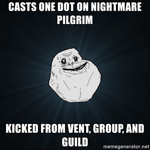 Forever Alone - Casts one dot on nightmare pilgrim kicked from vent, group, and guild