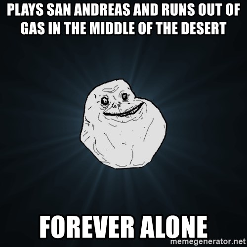 Forever Alone - plays san andreas and runs out of gas in the middle of the desert  forever alone