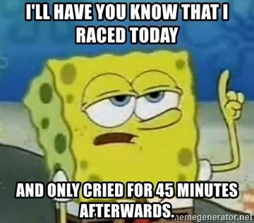 Tough Spongebob - I'll have you know that I raced today  and only cried for 45 minutes afterwards.