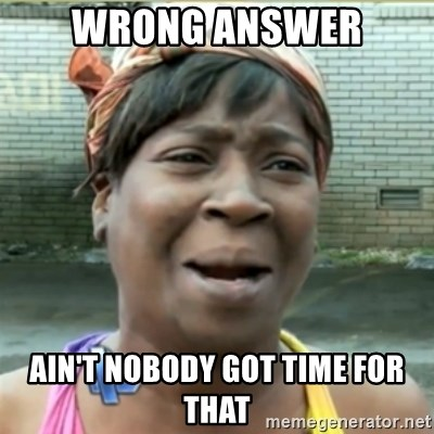 Ain't Nobody got time fo that - WRONG ANSWER AIN'T NOBODY GOT TIME FOR THAT
