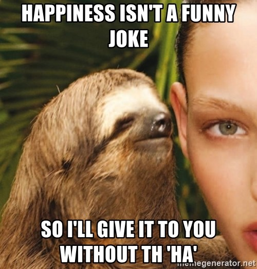 The Rape Sloth - Happiness isn't a funny joke So I'll give it to you without th 'HA'