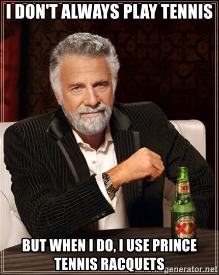 The Most Interesting Man In The World - I DON't ALWAYS PLAY TENNIS BUT WHEN I DO, I use prince tennis racquets