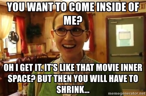 Sexually Oblivious Female - you want to come inside of me? oh i get it. it's like that movie inner space? but then you will have to shrink...