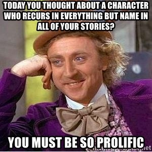 Willy Wonka - today you thought about a character who recurs in everything but name in all of your stories? you must be so prolific