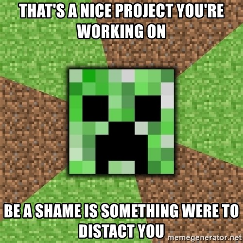 Minecraft Creeper - that's a Nice project you're working on be a shame is something were to distact you