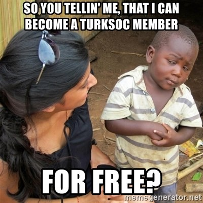 So You're Telling me - so you tellin' me, that I can become a turksoc member for free?