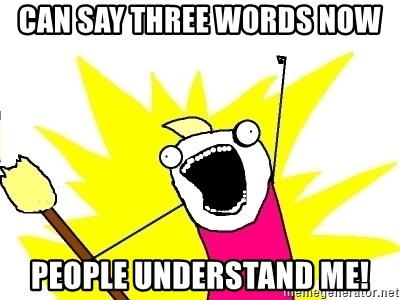 X ALL THE THINGS - Can say three words now people understand me!