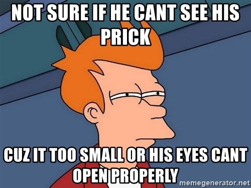 Futurama Fry - not sure if he cant see his prick cuz it too small or his eyes cant open properly
