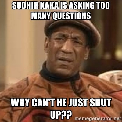 Confused Bill Cosby  - Sudhir kaka is asking too many questions  Why can't he just shUt up??