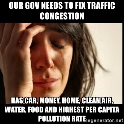 First World Problems - OUR GOV NEEDS TO FIX TRAFFIC CONGESTION HAS CAR, MONEY, HOME, CLEAN AIR, WATER, FOOD AND HIGHEST PER CAPITA POLLUTION RATE