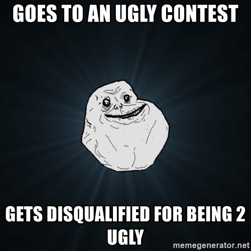 Forever Alone - goes to an ugly contest gets disqualified for being 2 ugly