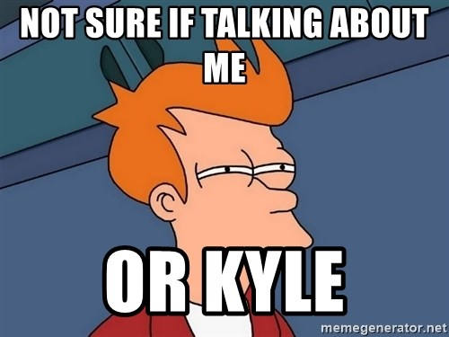 Futurama Fry - Not sure if talking about me  or kyle