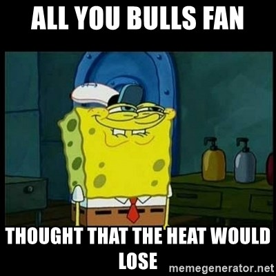 Don't you, Squidward? - ALL YOU BULLS FAN THOUGHT THAT THE HEAT WOULD LOSE
