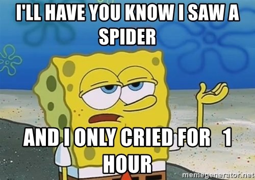 I'll have you know Spongebob - I'll have you know I saw a spider and i only cried for   1 hour