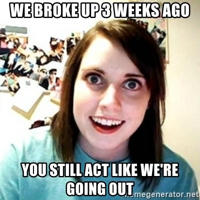 Psycho Ex Girlfriend - We broke up 3 weeks ago You still act like we're going out