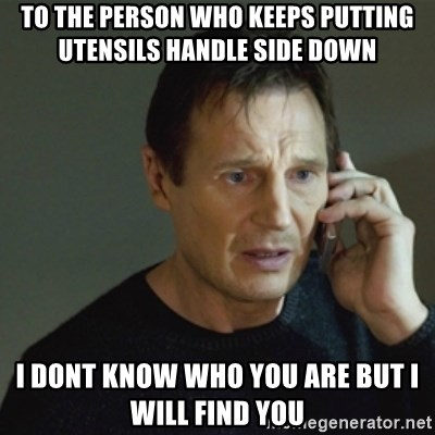 taken meme - To the Person who keeps putting utensils handle side down I dont know who you are but I will find you