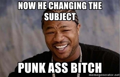 Yo Dawg - Now he cHanging the subject Punk ass bitch