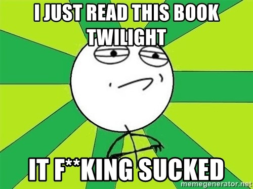 Challenge Accepted 2 - I just read this booK tWilight It F**king sucked