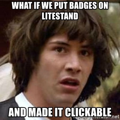 Conspiracy Keanu - what if we put badges on litestand and made it clickable