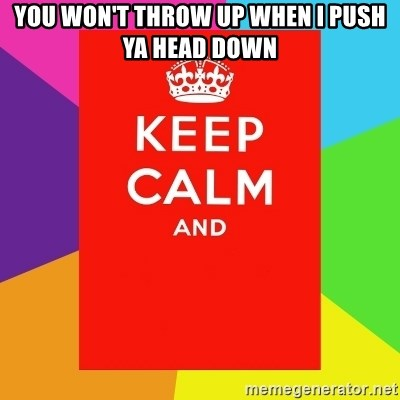 Keep calm and - YOU WON'T THROW UP WHEN I PUSH YA HEAD DOWN