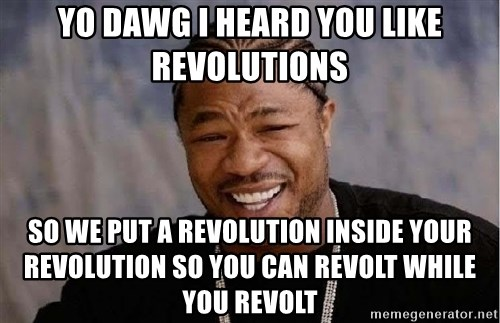 Yo Dawg - yo dawg i heard you like revolutions so we put a revolution inside your revolution so you can revolt while you revolt