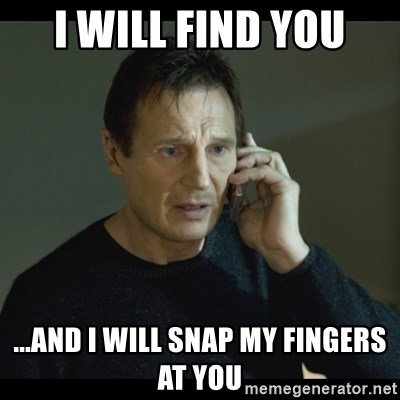 I will Find You Meme - I will find you ...and I will snap my fingers at you