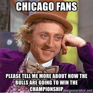 Willy Wonka - chicago fans Please tell me more about how the bulls are going to win the championship