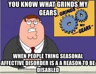 Grinds My Gears - you know what grinds my gears  when people thing Seasonal Affective Disorder is a a reason to be disabled